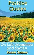 Positive Quotes on Life, Happiness and Success by Jason James (2014, Paperback)