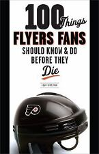 100 Things Flyers Fans Should Know & Do Before They Die (100 Things...Fans Shoul
