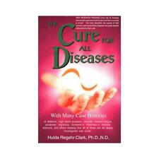 The Cure for All Diseases: With Many Case Histories by Hulda Regehr Clark...