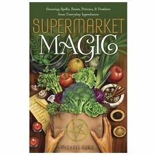 Supermarket Magic: Creating Spells, Brews, Potions & Powders from Everyday Ingre