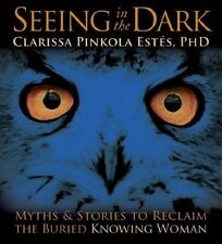 Seeing in the Dark: Myths and Stories to Reclaim the Buried, Knowing Woman by...