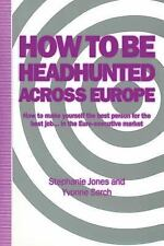 How to Be Headhunted Across Europe : How to Make Yourself the Best Person for...