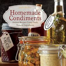 Homemade Condiments : Artisan Recipes Using Fresh, Natural Ingredients by...