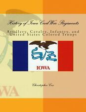 History of Iowa Civil War Regiments : Artillery, Cavalry, Infantry, and...