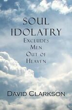 Soul Idolatry Excludes Men Out of Heaven by David Clarkson (2010, Paperback)