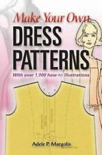 Make Your Own Dress Patterns : With over 1,000 How-To Illustrations by Adele...