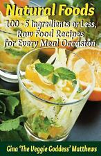Natural Foods: 100 - 5 Ingredients or Less, Raw Food Recipes for Every Meal...