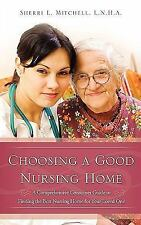Choosing a Good Nursing Home : A Comprehensive Consumer Guide to Finding the...