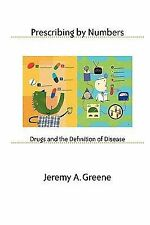Prescribing by Numbers : Drugs and the Definition of Disease by Jeremy A....