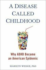 A Disease Called Childhood : Why ADHD Became an American Epidemic by Marilyn...