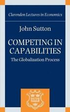 Competing in Capabilities : The Globalization Process by John Sutton (2012,...
