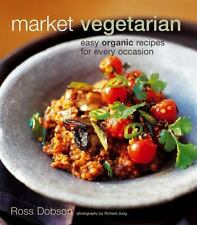 Market Vegetarian : Easy Organic Recipes for Every Occasion by Ross Dobson...