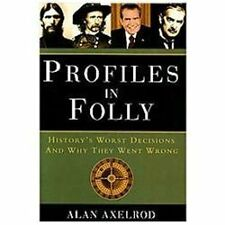 PROFILES IN FOLLY ~ Alan Axelrod ~ History's Worst Decisions and Why