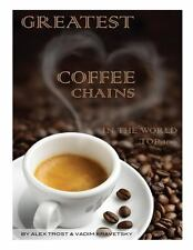 Greatest Coffee Chains in the World : Top 100 by Alex Trost and Vadim...