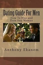 Dating Guide for Men : How to Woo and Date Any Woman by Anthony Ekanem (2015,...