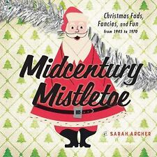 Midcentury Christmas : Holiday Fads, Fancies, and Fun from, 1945-1970 by...