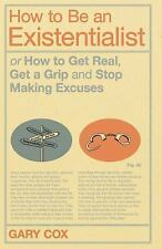 How to Be an Existentialist: or How to Get Real, Get a Grip and Stop Making Excu
