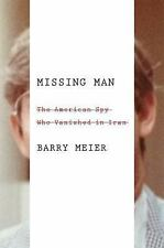 Missing Man : The American Spy Who Vanished in Iran by Barry Meier (2016,...