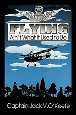 Flying Ain't What It Used to Be by Jack V. O'Keefe (2009, Paperback)