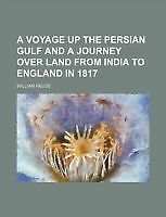 A Voyage Up the Persian Gulf and a Journey Over Land from India to England in 1