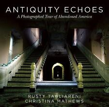 Antiquity Echoes : A Photographed Tour of Abandoned America by Christina...