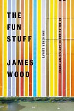 The Fun Stuff: And Other Essays - New - Wood, James - Hardcover