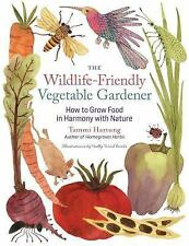 The Wildlife-Friendly Vegetable Gardener : How to Grow Food in Harmony with...