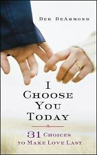 I Choose You Today: 31 Choices to Make Love Last by DeArmond, Deb