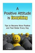 A Positive Attitude Is Everything : Tips to Becoming More Positive and...