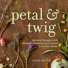Petal & Twig: Seasonal Bouquets with Blossoms, Branches, and Grasses from Your G