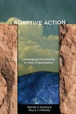 Adaptive Action : Leveraging Uncertainty in Your Organization by Glenda...