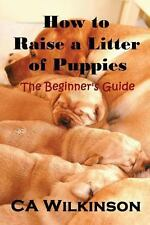 How to Raise a Litter of Puppies : The Beginner's Guide by C. Wilkinson...