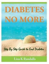 Diabetes No More : Step by Step Guide to End Diabetes by Lisa Randalls (2014,...