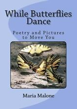 While Butterflies Dance : Poetry and Images to Move You by Maria Malone...