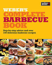 Weber's Complete Barbecue Book: Step-by-step Advice and Over 150 Delicious Barbe
