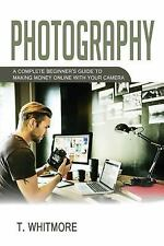Photography : A Complete Beginner's Guide to Making Money Online with Your...