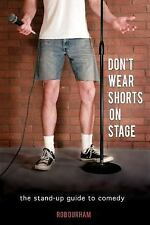Don't Wear Shorts on Stage : The Stand-Up Guide to Comedy by Rob Durham...