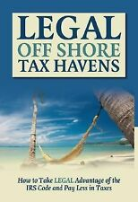 Legal off Shore Tax Havens : How to Take LEGAL Advantage of the IRS Code and...