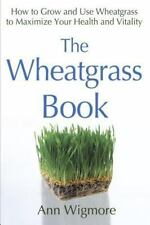 The Wheatgrass Book: How to Grow and Use Wheatgrass to Maximize Your Health and