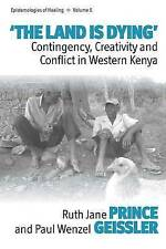 The Land Is Dying: Contingency, Creativity and Conflict in Western Kenya (Episte