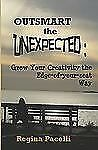 Outsmart the Unexpected : Grow Your Creativity the Edge-of-Your-Seat Way by...