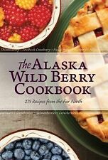 The Alaska Wild Berry Cookbook : 275 Recipes from the Far North by Alaska...