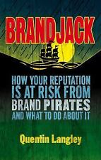 Brandjack! : How Your Reputation Is at Risk from Brand Pirates and What to Do...