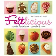 Feltlicious : Needle-Felted Treats to Make and Give by Kari Chapin and Kerri...