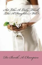 Act Like a Lady,Think Like a Daughter by De-Borah Champion (2012, Paperback)