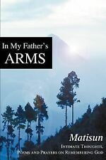 In My Father's Arms: Intimate Thoughts, Poems and Prayers on Remembering God, ,