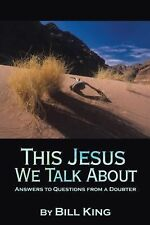 This Jesus We Talk About : Answers to Questions from a Doubter by Bill King...