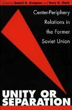 Unity or Separation : Center-Periphery Relations in the Former Soviet Union...