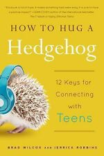How to Hug a Hedgehog : 12 Keys for Connecting with Teens by Brad Wilcox and...