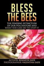 Bless the Bees : The Pending Extinction of Our Pollinators and What We Can Do...